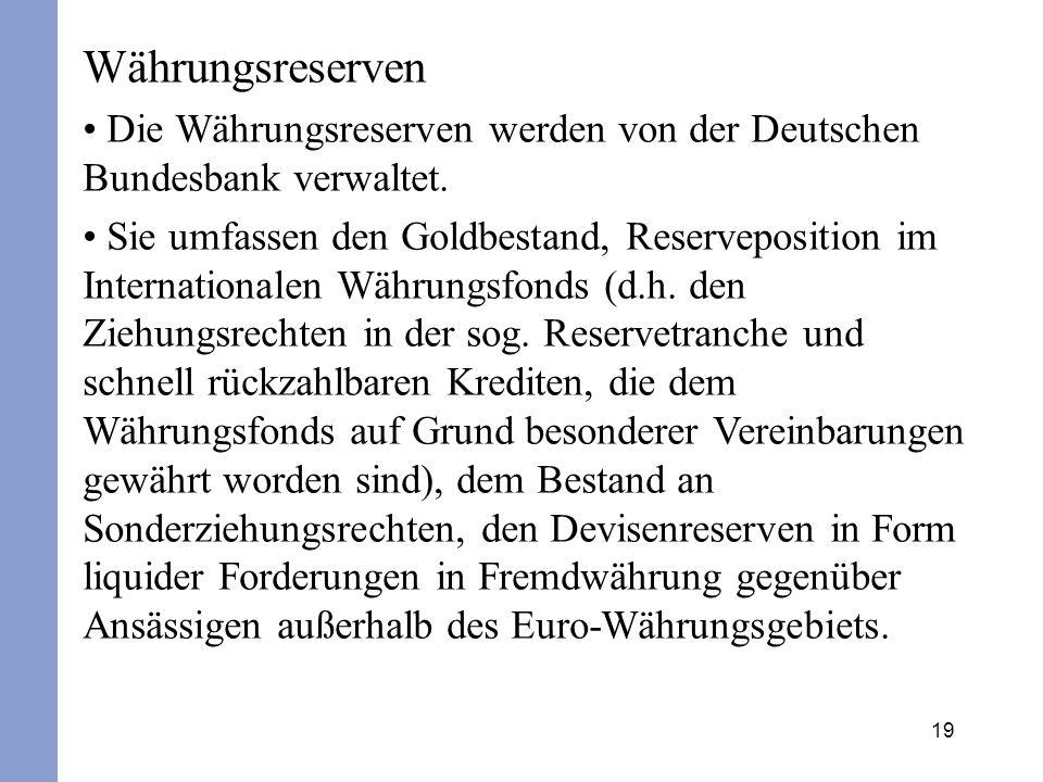 19 Währungsreserven Die Währungsreserven werden von der Deutschen Bundesbank verwaltet. Sie umfassen den Goldbestand, Reserveposition im International