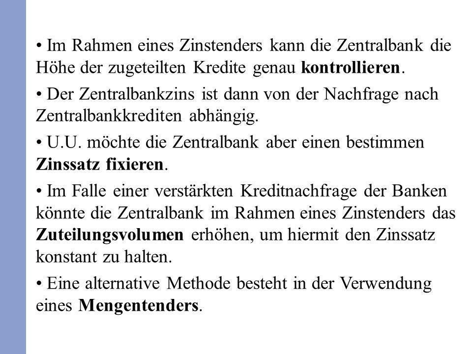 Im Rahmen eines Zinstenders kann die Zentralbank die Höhe der zugeteilten Kredite genau kontrollieren. Der Zentralbankzins ist dann von der Nachfrage