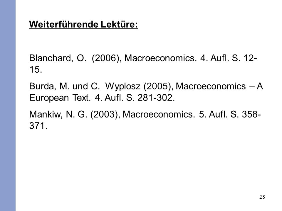28 Weiterführende Lektüre: Blanchard, O. (2006), Macroeconomics. 4. Aufl. S. 12- 15. Burda, M. und C. Wyplosz (2005), Macroeconomics – A European Text