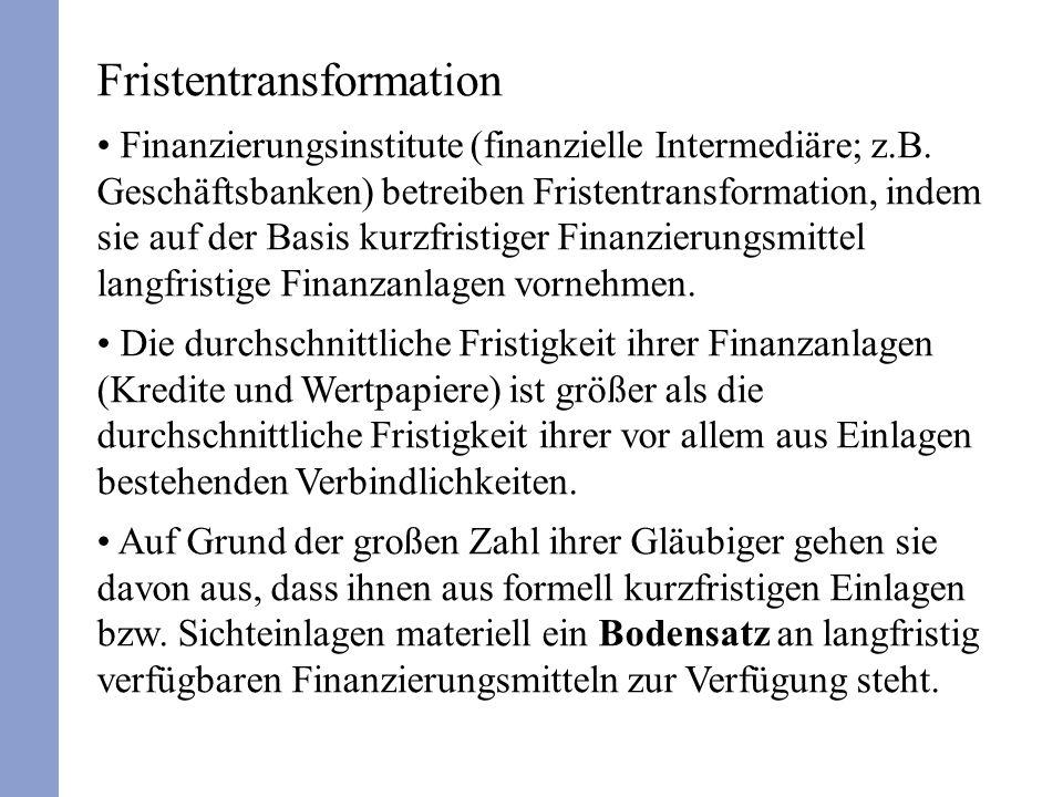 Fristentransformation Finanzierungsinstitute (finanzielle Intermediäre; z.B. Geschäftsbanken) betreiben Fristentransformation, indem sie auf der Basis
