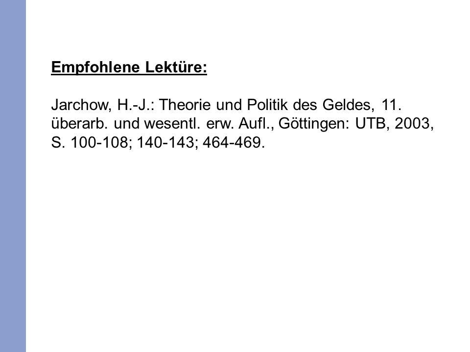 Empfohlene Lektüre: Jarchow, H.-J.: Theorie und Politik des Geldes, 11. überarb. und wesentl. erw. Aufl., Göttingen: UTB, 2003, S. 100-108; 140-143; 4