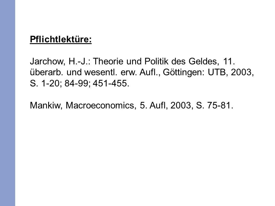 Pflichtlektüre: Jarchow, H.-J.: Theorie und Politik des Geldes, 11. überarb. und wesentl. erw. Aufl., Göttingen: UTB, 2003, S. 1-20; 84-99; 451-455. M
