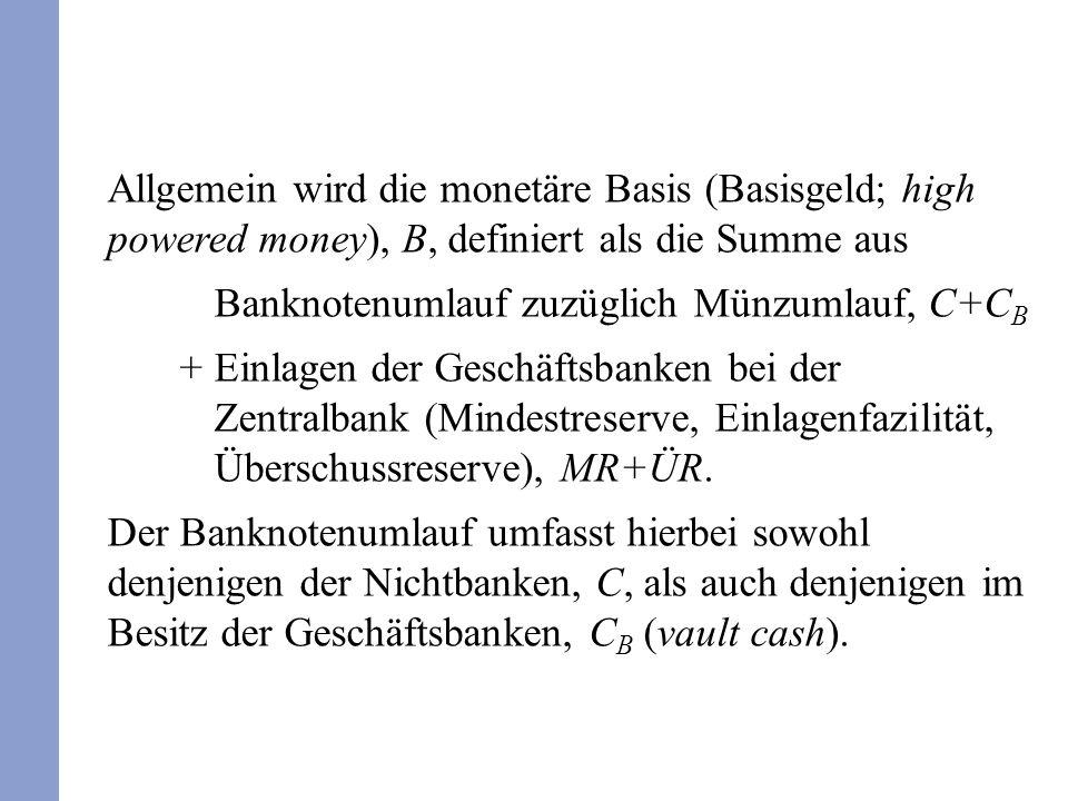 Allgemein wird die monetäre Basis (Basisgeld; high powered money), B, definiert als die Summe aus Banknotenumlauf zuzüglich Münzumlauf, C+C B + Einlag