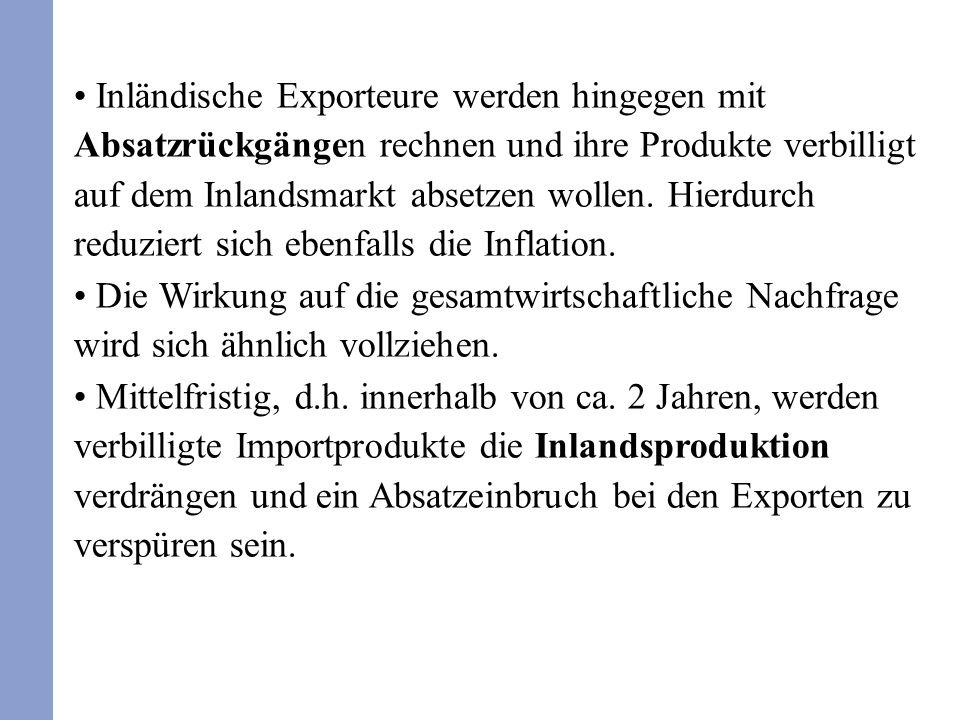 Inländische Exporteure werden hingegen mit Absatzrückgängen rechnen und ihre Produkte verbilligt auf dem Inlandsmarkt absetzen wollen. Hierdurch reduz