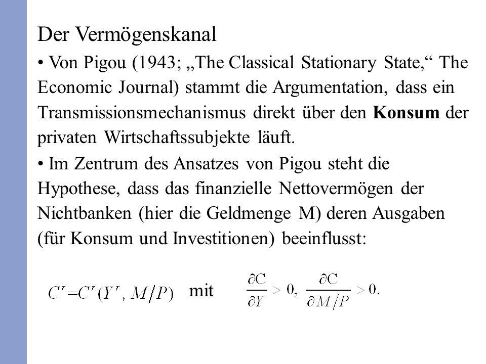 Der Vermögenskanal Von Pigou (1943; The Classical Stationary State, The Economic Journal) stammt die Argumentation, dass ein Transmissionsmechanismus direkt über den Konsum der privaten Wirtschaftssubjekte läuft.