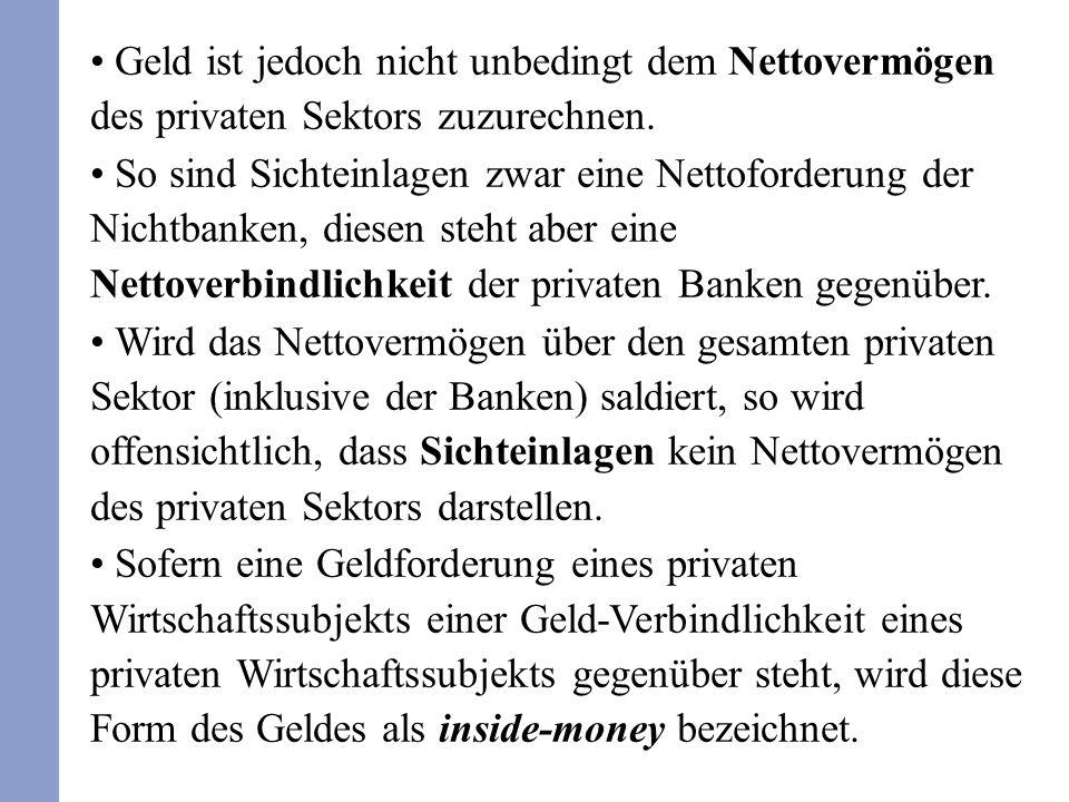 Geld ist jedoch nicht unbedingt dem Nettovermögen des privaten Sektors zuzurechnen. So sind Sichteinlagen zwar eine Nettoforderung der Nichtbanken, di