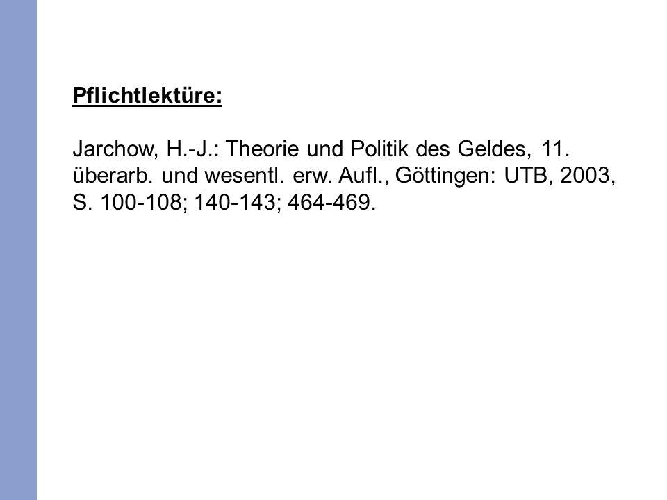 Pflichtlektüre: Jarchow, H.-J.: Theorie und Politik des Geldes, 11. überarb. und wesentl. erw. Aufl., Göttingen: UTB, 2003, S. 100-108; 140-143; 464-4