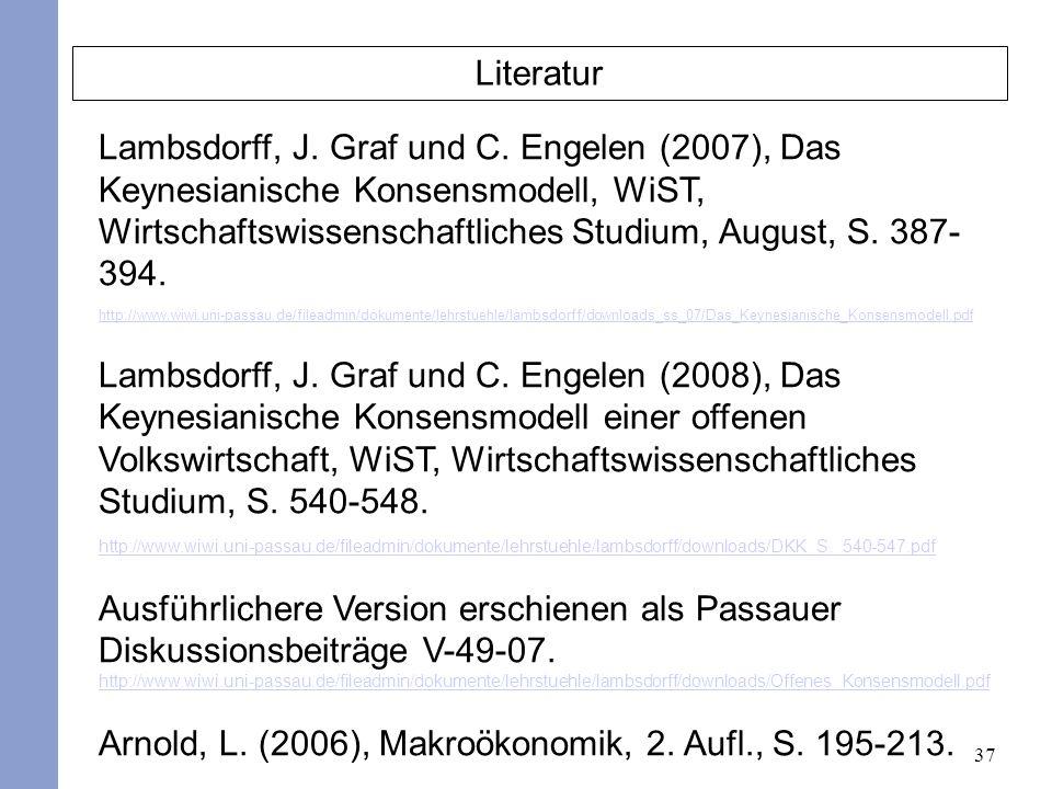 37 Literatur Lambsdorff, J. Graf und C. Engelen (2007), Das Keynesianische Konsensmodell, WiST, Wirtschaftswissenschaftliches Studium, August, S. 387-