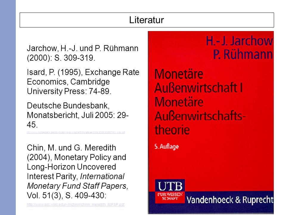 2 Literatur Jarchow, H.-J. und P. Rühmann (2000): S. 309-319. Isard, P. (1995), Exchange Rate Economics, Cambridge University Press: 74-89. Deutsche B