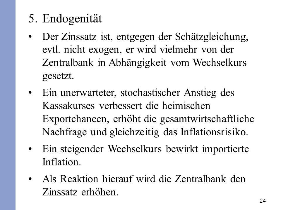 24 5.Endogenität Der Zinssatz ist, entgegen der Schätzgleichung, evtl. nicht exogen, er wird vielmehr von der Zentralbank in Abhängigkeit vom Wechselk
