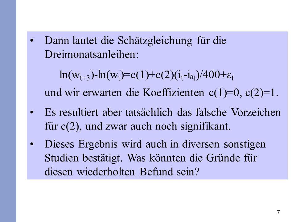 7 Dann lautet die Schätzgleichung für die Dreimonatsanleihen: ln(w t+3 )-ln(w t )=c(1)+c(2)(i t -i a t )/400+ t und wir erwarten die Koeffizienten c(1