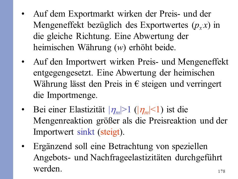 178 Auf dem Exportmarkt wirken der Preis- und der Mengeneffekt bezüglich des Exportwertes (p x. x) in die gleiche Richtung. Eine Abwertung der heimisc