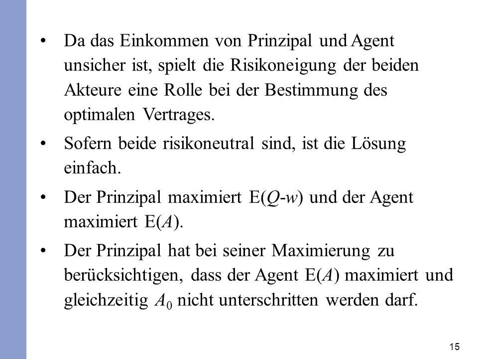 15 Da das Einkommen von Prinzipal und Agent unsicher ist, spielt die Risikoneigung der beiden Akteure eine Rolle bei der Bestimmung des optimalen Vertrages.