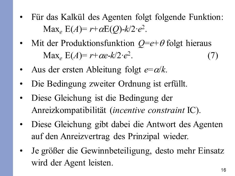 16 Für das Kalkül des Agenten folgt folgende Funktion: Max e E(A)= r+ E(Q)-k/2·e 2.