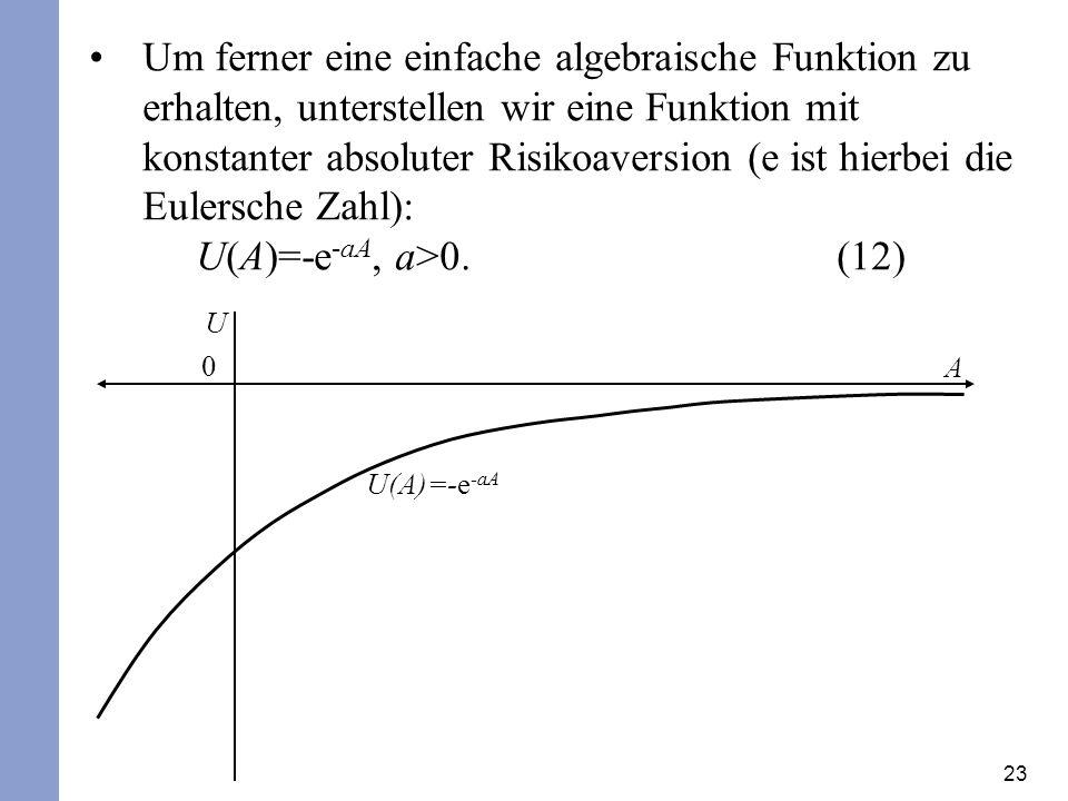 23 Um ferner eine einfache algebraische Funktion zu erhalten, unterstellen wir eine Funktion mit konstanter absoluter Risikoaversion (e ist hierbei die Eulersche Zahl): U(A)=-e -aA, a>0.(12) U A 0 U(A)=-e -aA