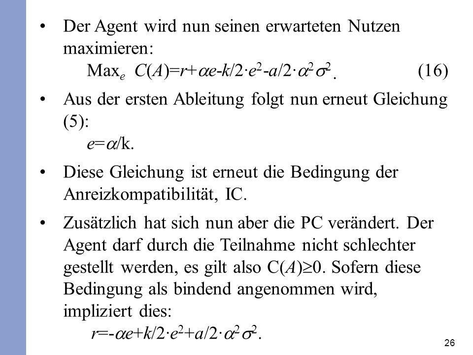 26 Der Agent wird nun seinen erwarteten Nutzen maximieren: Max e C(A)=r+ e-k/2·e 2 -a/2· 2 2 (16) Aus der ersten Ableitung folgt nun erneut Gleichung (5): e= /k.