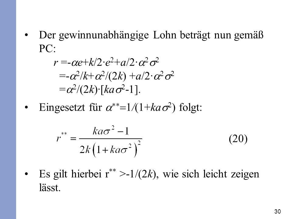 30 Der gewinnunabhängige Lohn beträgt nun gemäß PC: r =- e+k/2·e 2 +a/2· 2 2 =- 2 /k+ 2 /(2k) +a/2· 2 2 = 2 /(2k)·[ka 2 - ].
