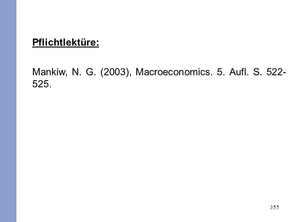 355 Pflichtlektüre: Mankiw, N. G. (2003), Macroeconomics. 5. Aufl. S. 522- 525.