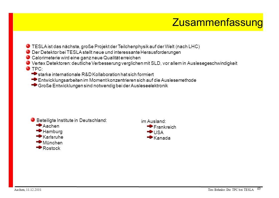Ties Behnke: Die TPC bei TESLA Aachen, 11.12.2001 49 Zusammenfassung TESLA ist das nächste, große Projekt der Teilchenphysik auf der Welt (nach LHC) Der Detektor bei TESLA stellt neue und interessante Herausforderungen Calorimeterie wird eine ganz neue Qualität erreichen Vertex Detektoren: deutliche Verbesserung verglichen mit SLD, vor allem in Auslesegeschwindigkeit TPC: starke internationale R&D Kollaboration hat sich formiert Entwicklungsarbeiten im Moment konzentrieren sich auf die Auslesemethode Große Entwicklungen sind notwendig bei der Ausleseelektronik Beteiligte Institute in Deutschland: Aachen Hamburg Karlsruhe München Rostock im Ausland: Frankreich USA Kanada