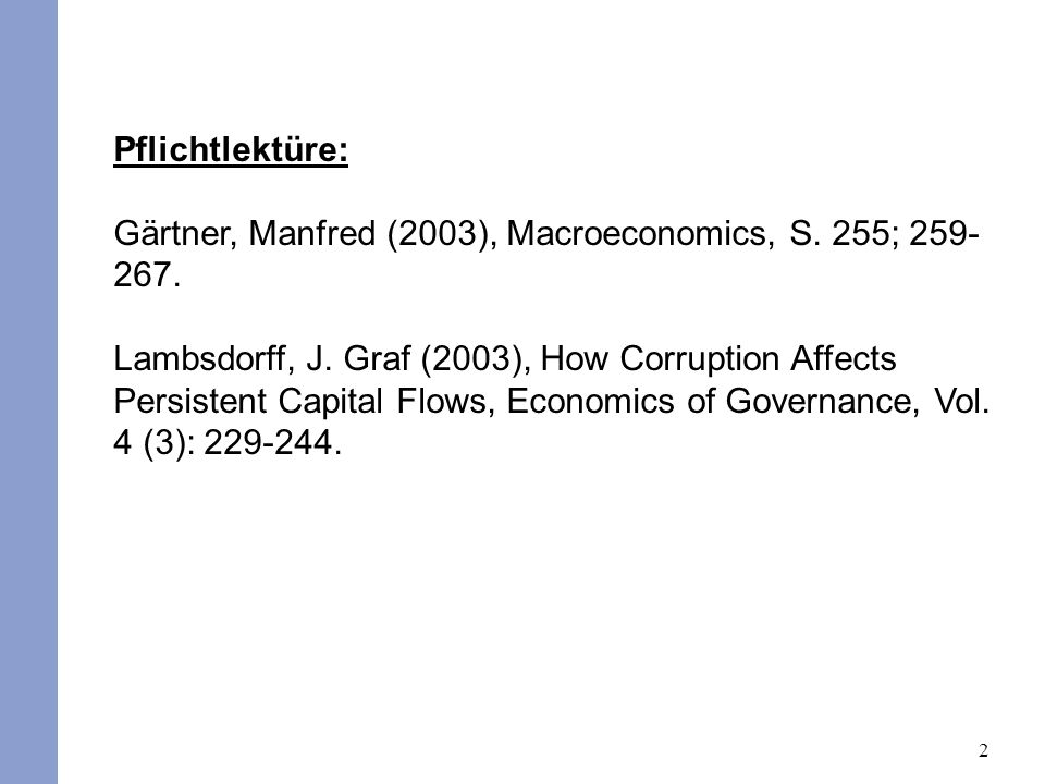 2 Pflichtlektüre: Gärtner, Manfred (2003), Macroeconomics, S. 255; 259- 267. Lambsdorff, J. Graf (2003), How Corruption Affects Persistent Capital Flo