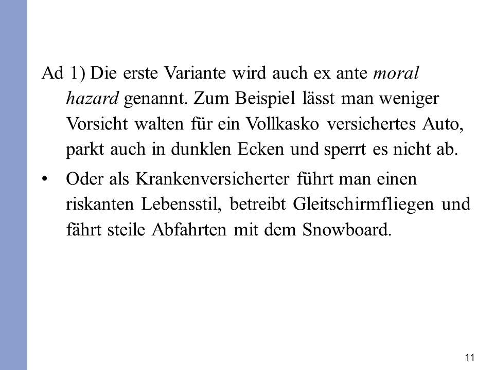 11 Ad 1) Die erste Variante wird auch ex ante moral hazard genannt. Zum Beispiel lässt man weniger Vorsicht walten für ein Vollkasko versichertes Auto