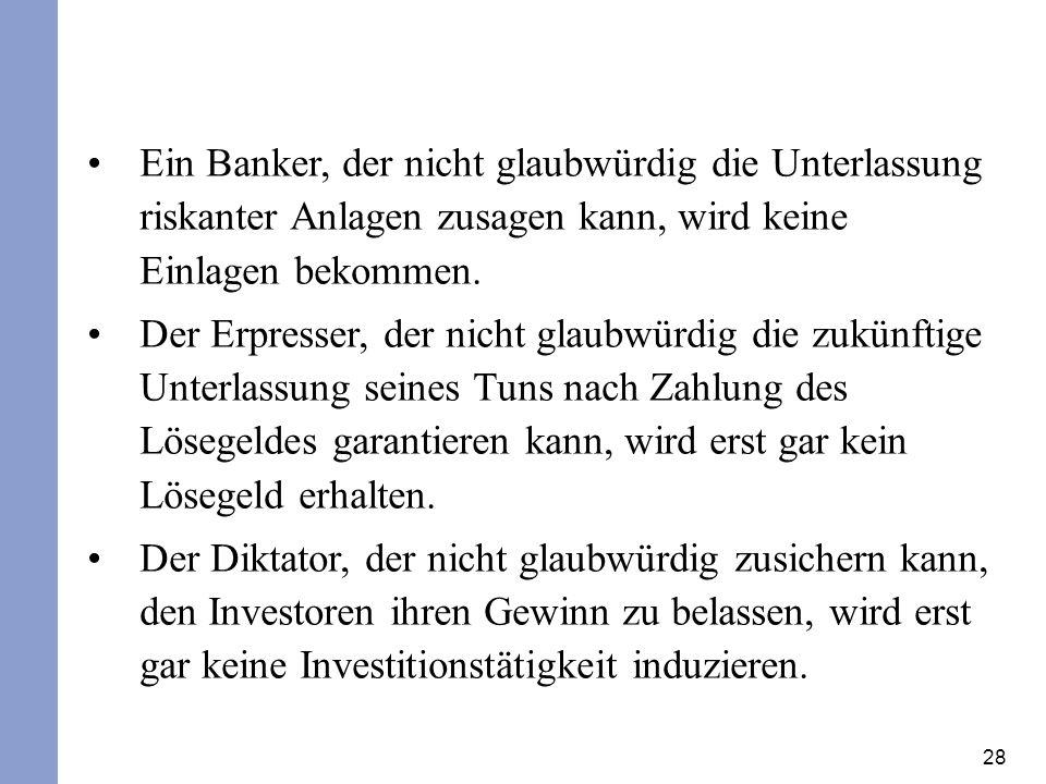 28 Ein Banker, der nicht glaubwürdig die Unterlassung riskanter Anlagen zusagen kann, wird keine Einlagen bekommen. Der Erpresser, der nicht glaubwürd