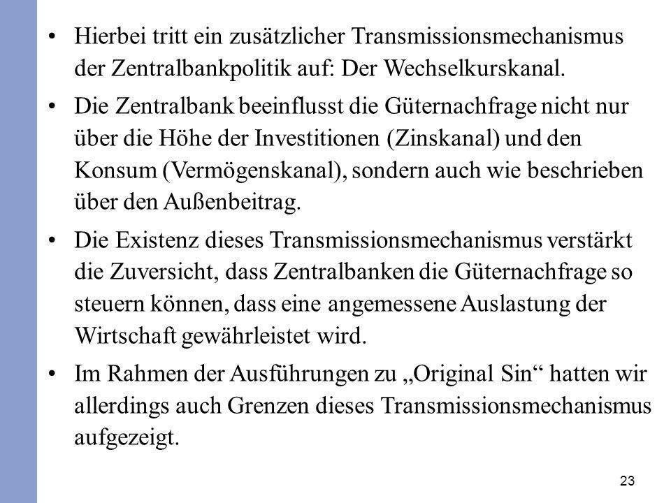 23 Hierbei tritt ein zusätzlicher Transmissionsmechanismus der Zentralbankpolitik auf: Der Wechselkurskanal. Die Zentralbank beeinflusst die Güternach