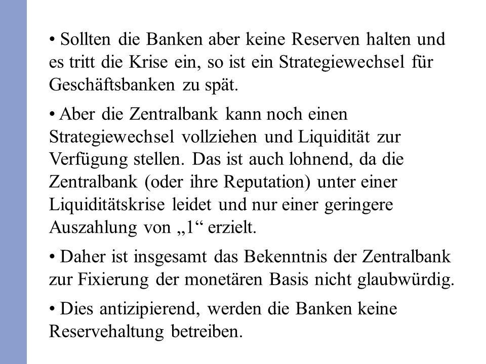 Sollten die Banken aber keine Reserven halten und es tritt die Krise ein, so ist ein Strategiewechsel für Geschäftsbanken zu spät. Aber die Zentralban