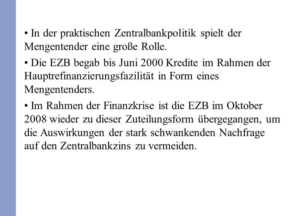 In der praktischen Zentralbankpolitik spielt der Mengentender eine große Rolle. Die EZB begab bis Juni 2000 Kredite im Rahmen der Hauptrefinanzierungs