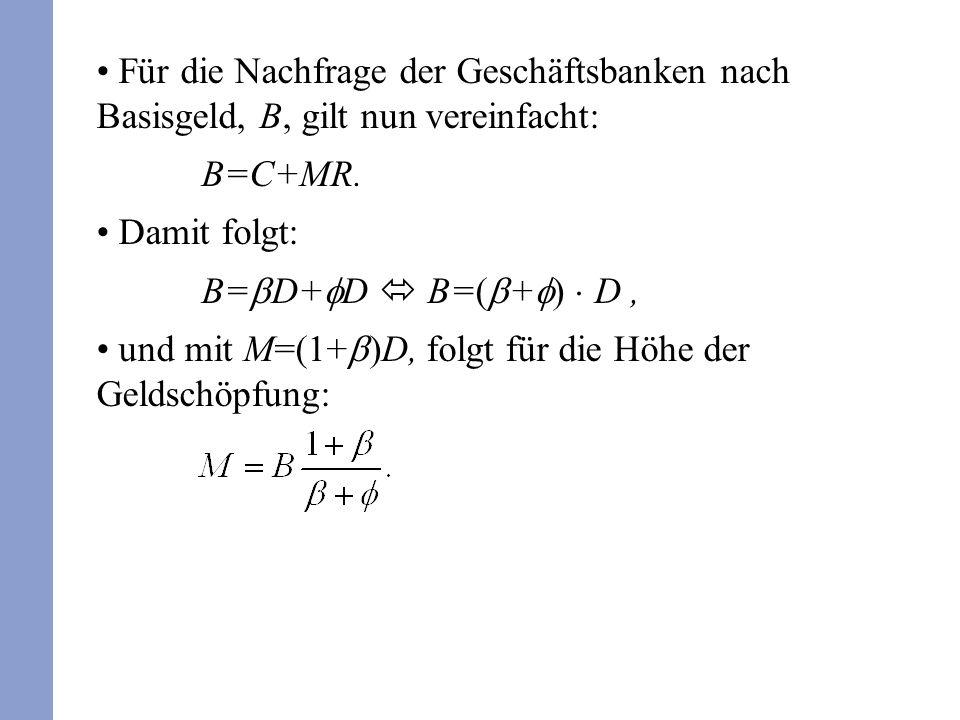 Für die Nachfrage der Geschäftsbanken nach Basisgeld, B, gilt nun vereinfacht: B=C+MR. Damit folgt: B= D+ D B=( + ) D, und mit M=(1+ )D, folgt für die