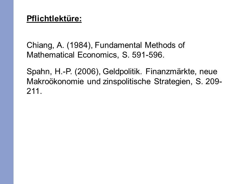 Pflichtlektüre: Chiang, A. (1984), Fundamental Methods of Mathematical Economics, S. 591-596. Spahn, H.-P. (2006), Geldpolitik. Finanzmärkte, neue Mak
