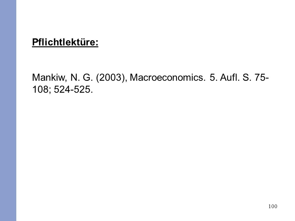 100 Pflichtlektüre: Mankiw, N. G. (2003), Macroeconomics. 5. Aufl. S. 75- 108; 524-525.