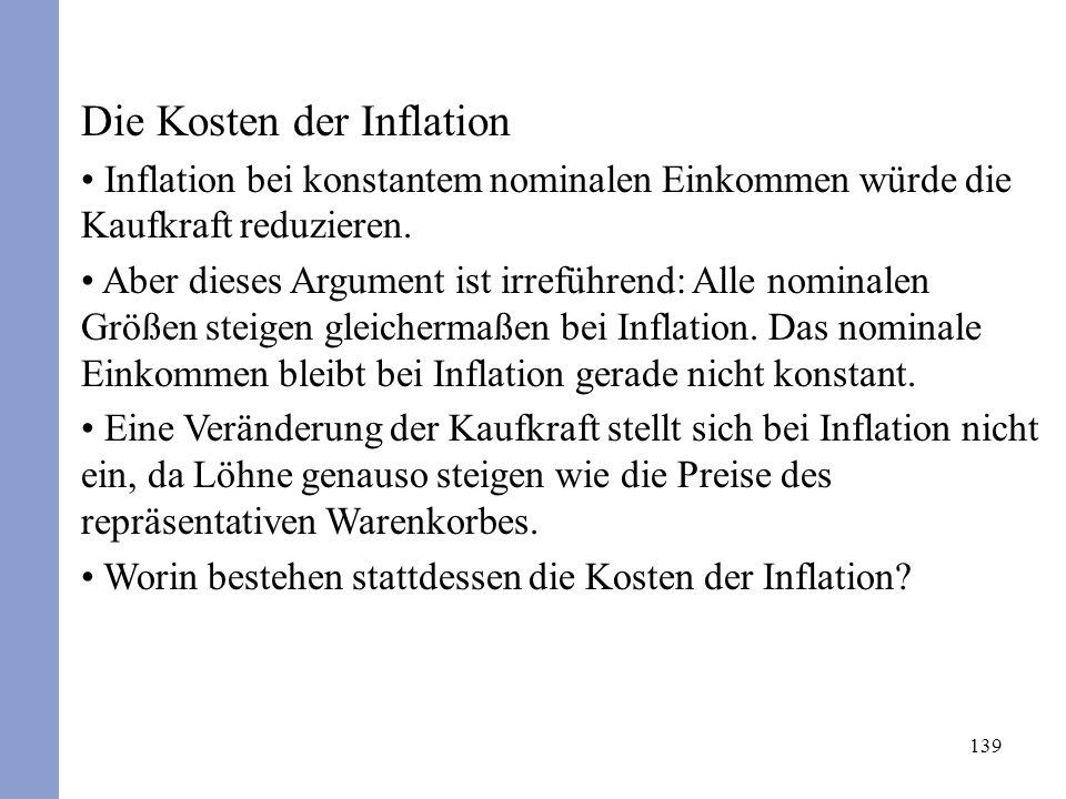 139 Die Kosten der Inflation Inflation bei konstantem nominalen Einkommen würde die Kaufkraft reduzieren. Aber dieses Argument ist irreführend: Alle n