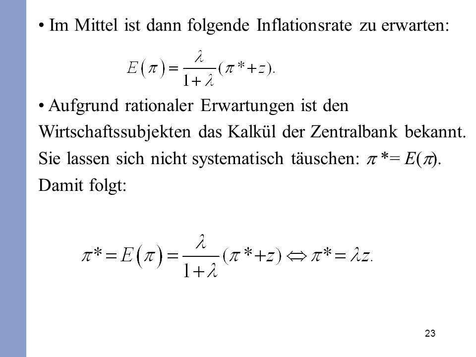 23 Im Mittel ist dann folgende Inflationsrate zu erwarten: Aufgrund rationaler Erwartungen ist den Wirtschaftssubjekten das Kalkül der Zentralbank bek