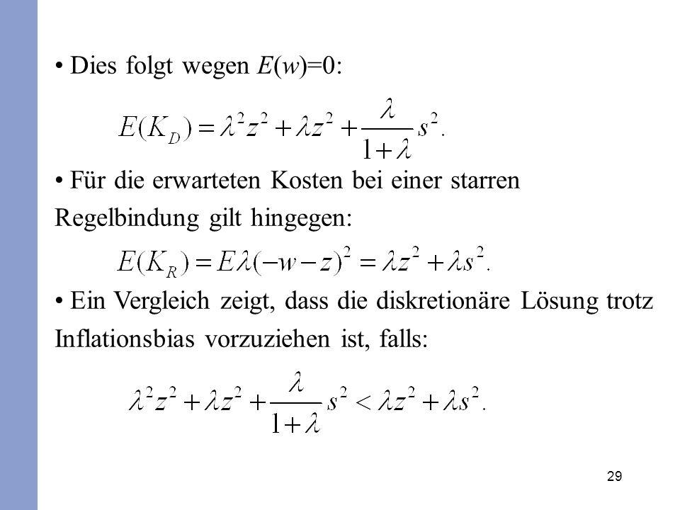 29 Dies folgt wegen E(w)=0: Für die erwarteten Kosten bei einer starren Regelbindung gilt hingegen: Ein Vergleich zeigt, dass die diskretionäre Lösung