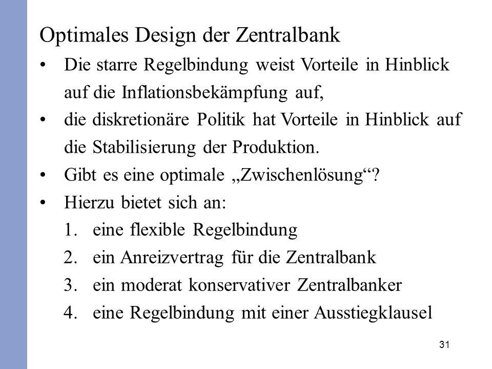 31 Optimales Design der Zentralbank Die starre Regelbindung weist Vorteile in Hinblick auf die Inflationsbekämpfung auf, die diskretionäre Politik hat