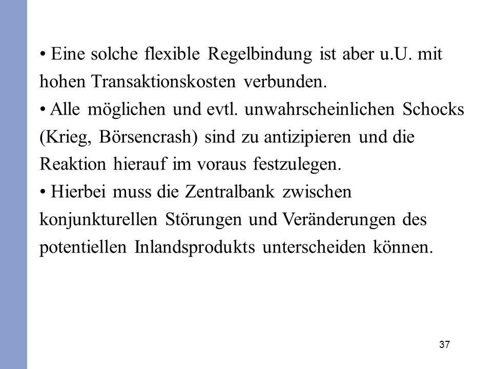 37 Eine solche flexible Regelbindung ist aber u.U. mit hohen Transaktionskosten verbunden. Alle möglichen und evtl. unwahrscheinlichen Schocks (Krieg,