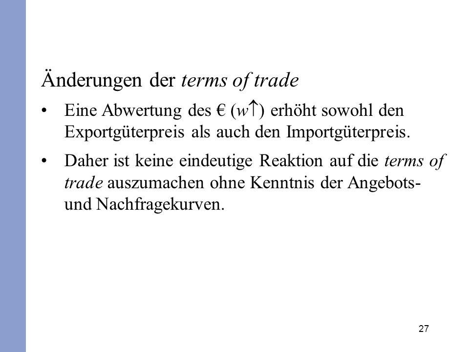 27 Änderungen der terms of trade Eine Abwertung des (w ) erhöht sowohl den Exportgüterpreis als auch den Importgüterpreis. Daher ist keine eindeutige
