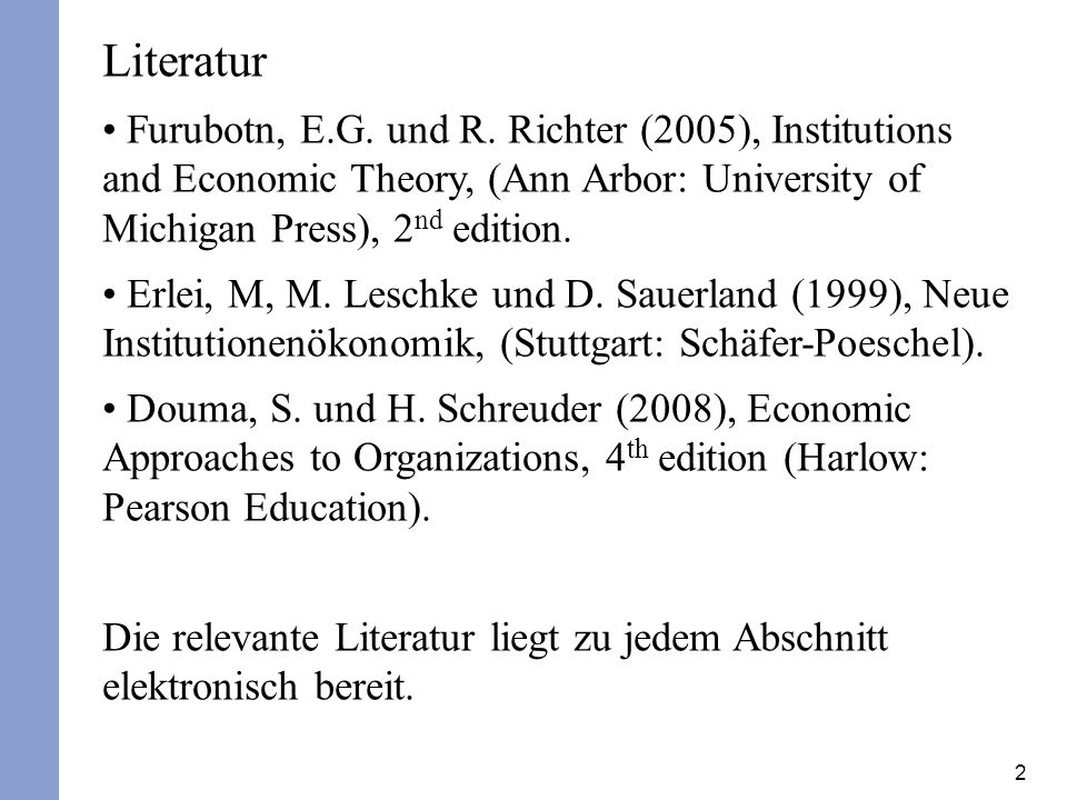 2 Literatur Furubotn, E.G. und R. Richter (2005), Institutions and Economic Theory, (Ann Arbor: University of Michigan Press), 2 nd edition. Erlei, M,