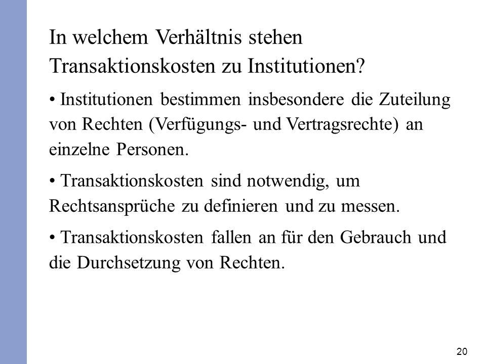20 In welchem Verhältnis stehen Transaktionskosten zu Institutionen? Institutionen bestimmen insbesondere die Zuteilung von Rechten (Verfügungs- und V
