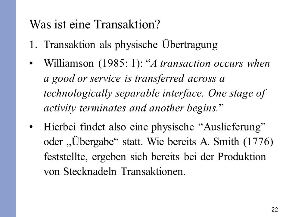 22 Was ist eine Transaktion? 1.Transaktion als physische Übertragung Williamson (1985: 1): A transaction occurs when a good or service is transferred