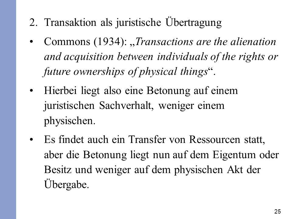 25 2.Transaktion als juristische Übertragung Commons (1934): Transactions are the alienation and acquisition between individuals of the rights or futu
