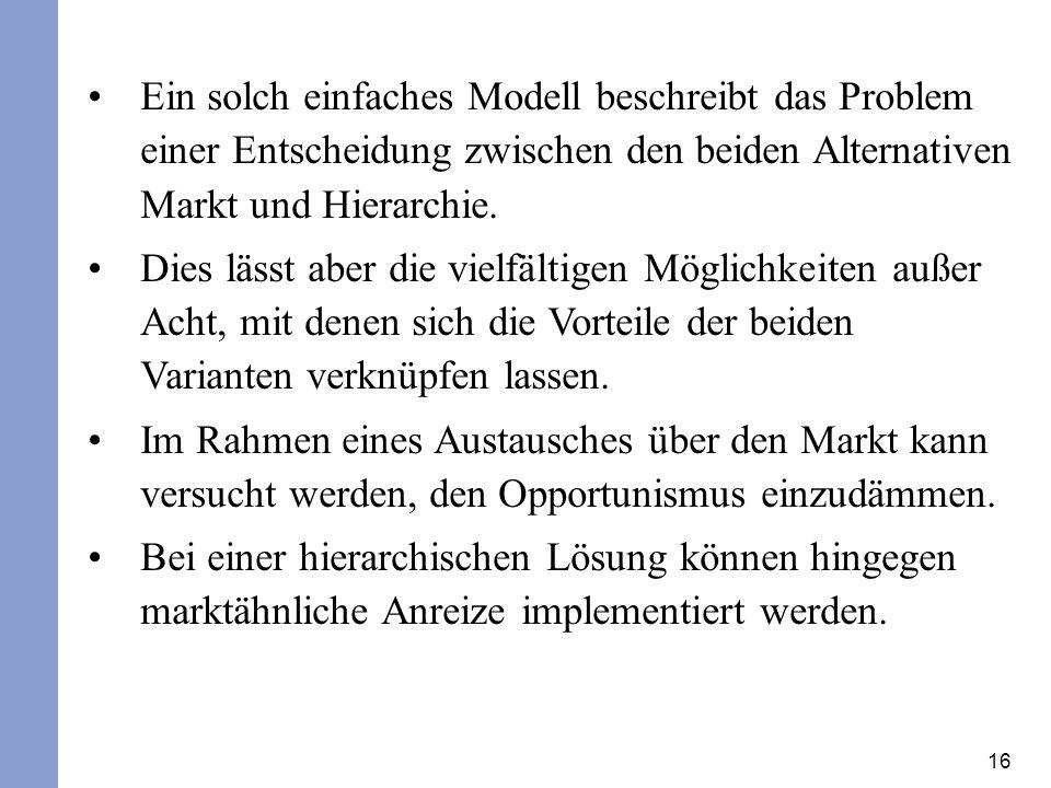 16 Ein solch einfaches Modell beschreibt das Problem einer Entscheidung zwischen den beiden Alternativen Markt und Hierarchie. Dies lässt aber die vie