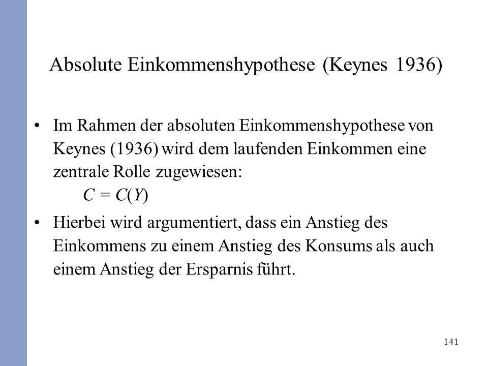 141 Absolute Einkommenshypothese (Keynes 1936) Im Rahmen der absoluten Einkommenshypothese von Keynes (1936) wird dem laufenden Einkommen eine zentral