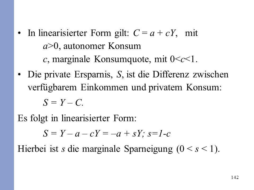 142 In linearisierter Form gilt: C = a + cY, mit a>0, autonomer Konsum c, marginale Konsumquote, mit 0<c<1. Die private Ersparnis, S, ist die Differen