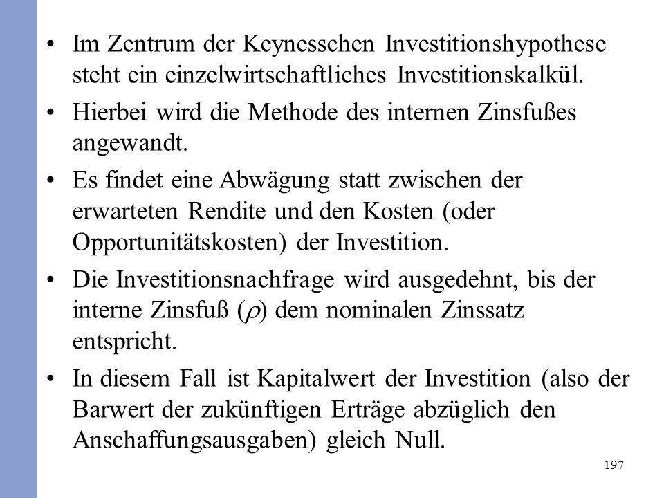 197 Im Zentrum der Keynesschen Investitionshypothese steht ein einzelwirtschaftliches Investitionskalkül. Hierbei wird die Methode des internen Zinsfu