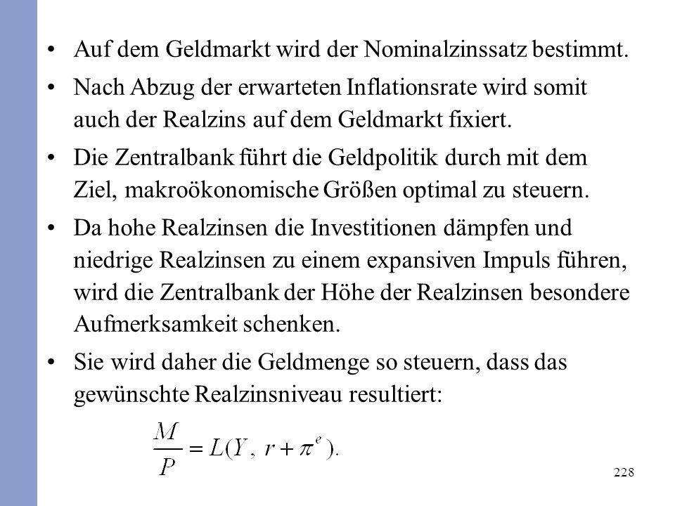 228 Auf dem Geldmarkt wird der Nominalzinssatz bestimmt. Nach Abzug der erwarteten Inflationsrate wird somit auch der Realzins auf dem Geldmarkt fixie