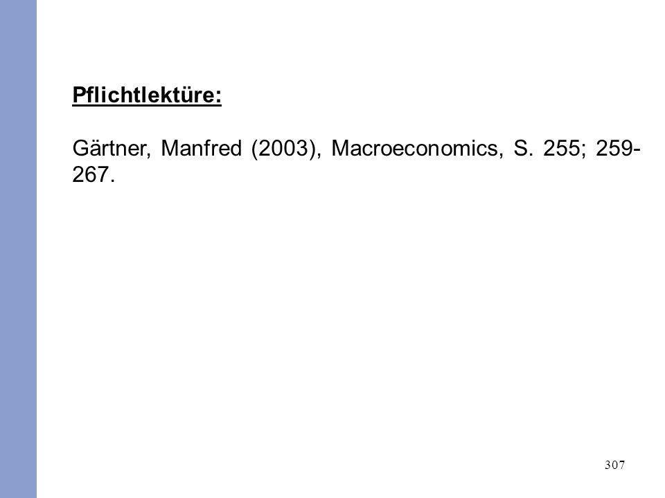 307 Pflichtlektüre: Gärtner, Manfred (2003), Macroeconomics, S. 255; 259- 267.
