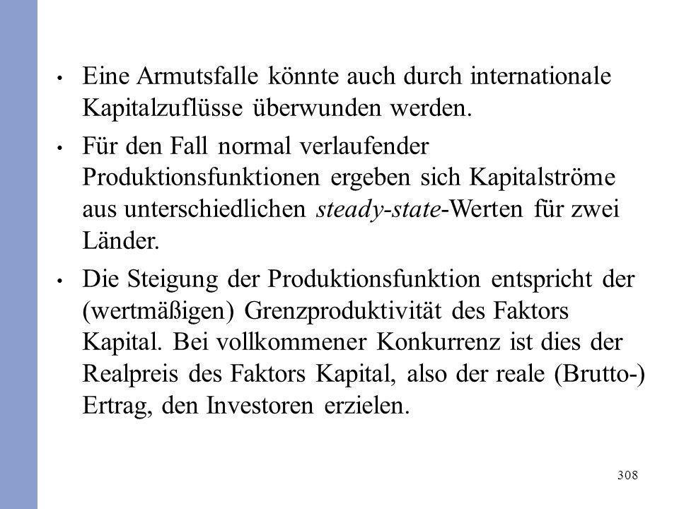 308 Eine Armutsfalle könnte auch durch internationale Kapitalzuflüsse überwunden werden. Für den Fall normal verlaufender Produktionsfunktionen ergebe