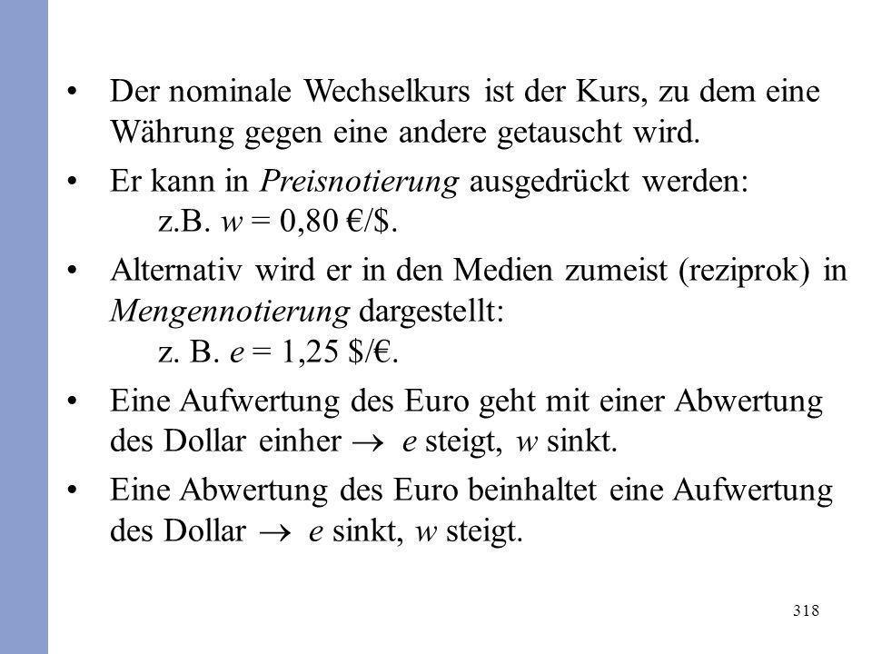 318 Der nominale Wechselkurs ist der Kurs, zu dem eine Währung gegen eine andere getauscht wird. Er kann in Preisnotierung ausgedrückt werden: z.B. w